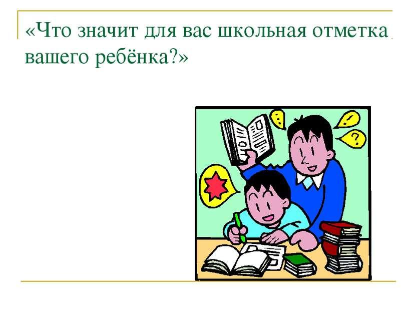 «Что значит для вас школьная отметка вашего ребёнка?»