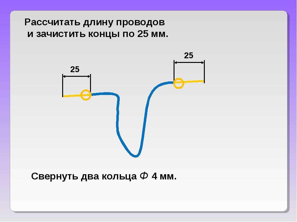 Рассчитать длину проводов и зачистить концы по 25 мм. Свернуть два кольца Ф 4...