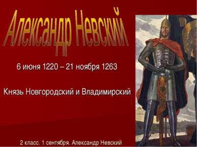 2 класс. 1 сентября. Александр Невский 6 июня 1220 – 21 ноября 1263 Князь Нов...