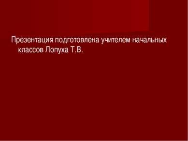 Презентация подготовлена учителем начальных классов Лопуха Т.В.