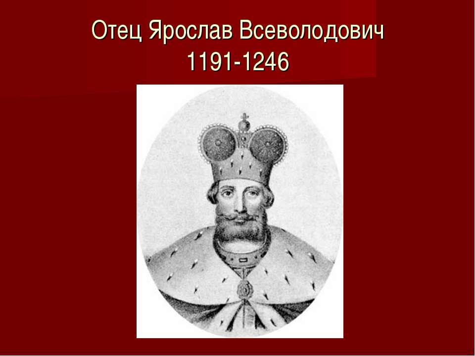 Отец Ярослав Всеволодович 1191-1246