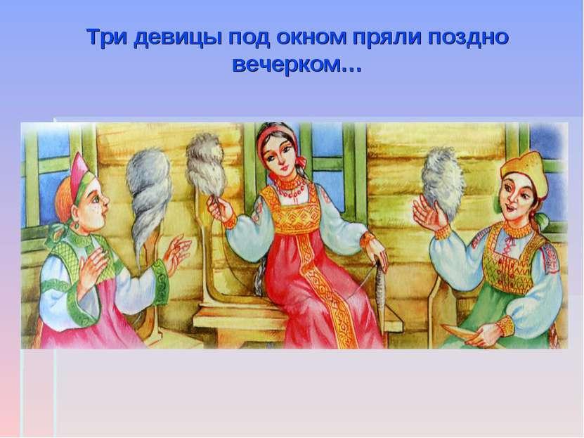 Три девицы под окном пряли поздно вечерком…