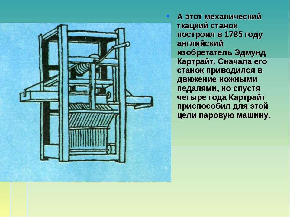 А этот механический ткацкий станок построил в 1785 году английский изобретате...