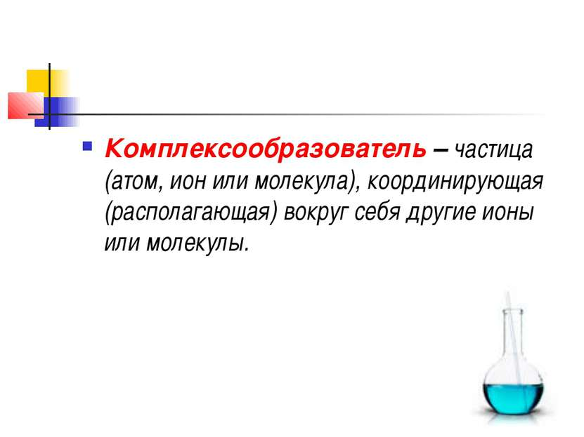 Комплексообразователь–частица (атом, ион или молекула), координирующая (рас...