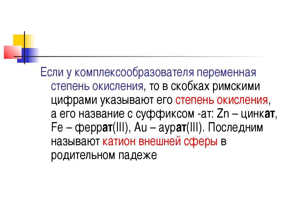 Если у комплексообразователя переменная степень окисления, то в скобках римск...