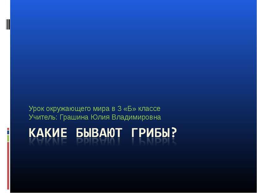 Урок окружающего мира в 3 «Б» классе Учитель: Грашина Юлия Владимировна