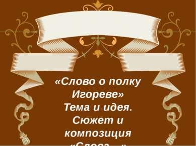 «Слово о полку Игореве» Тема и идея. Сюжет и композиция «Слова…»