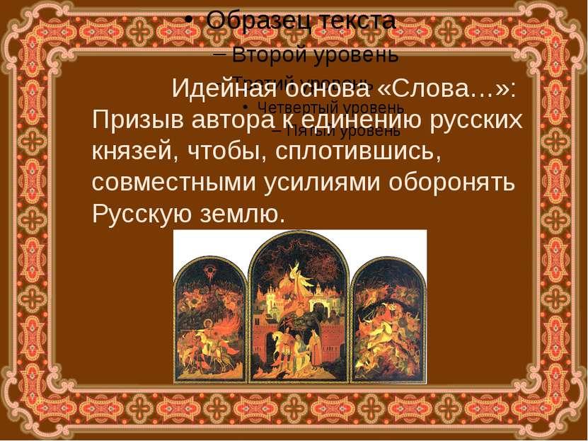 Идейная основа «Слова…»: Призыв автора к единению русских князей, чтобы, спло...