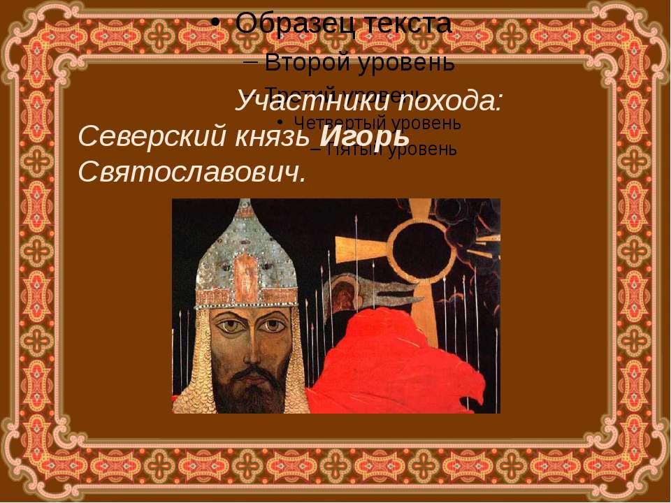 Участники похода: Северский князь Игорь Святославович.