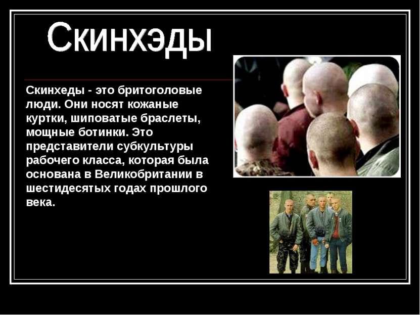 Скинхеды - это бритоголовые люди. Они носят кожаные куртки, шиповатые браслет...