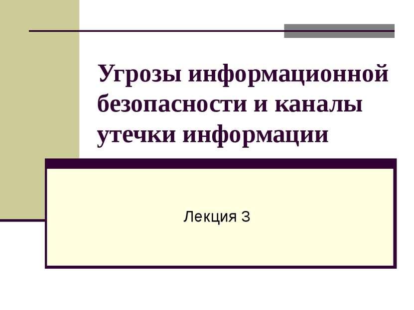 Угрозы информационной безопасности и каналы утечки информации Лекция 3