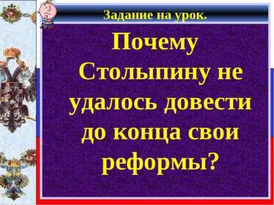 Задание на урок. Почему Столыпину не удалось довести до конца свои реформы?