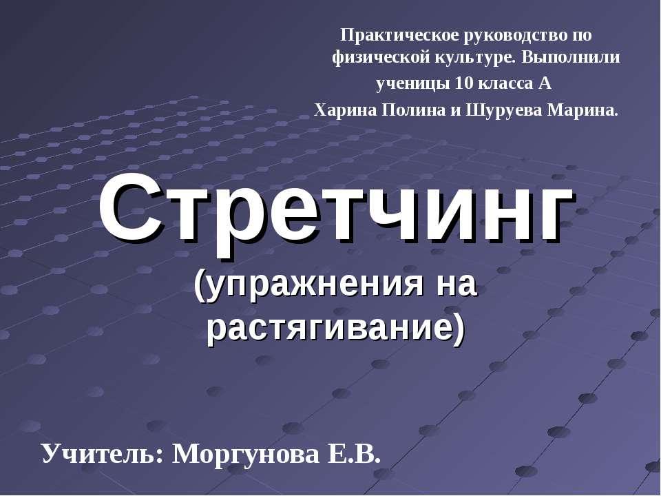 Стретчинг (упражнения на растягивание) Учитель: Моргунова Е.В. Практическое р...