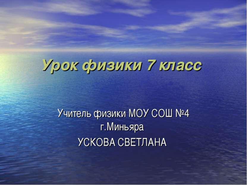 Урок физики 7 класс Учитель физики МОУ СОШ №4 г.Миньяра УСКОВА СВЕТЛАНА