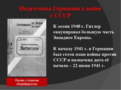Подготовка Германии к войне с СССР К осени 1940 г. Гитлер оккупировал большую...
