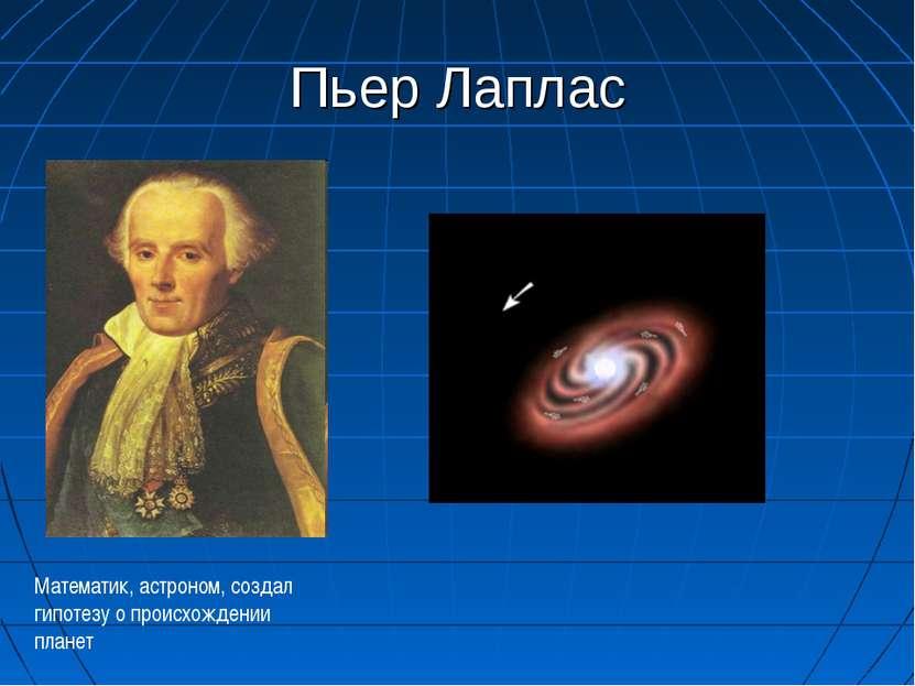 Пьер Лаплас Математик, астроном, создал гипотезу о происхождении планет