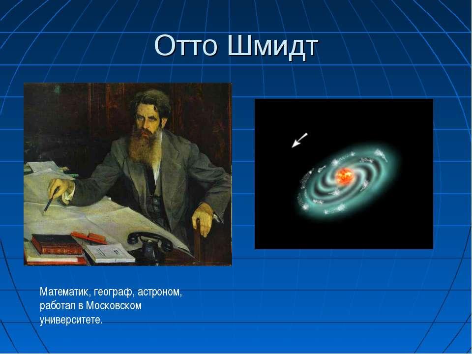 Отто Шмидт Математик, географ, астроном, работал в Московском университете.