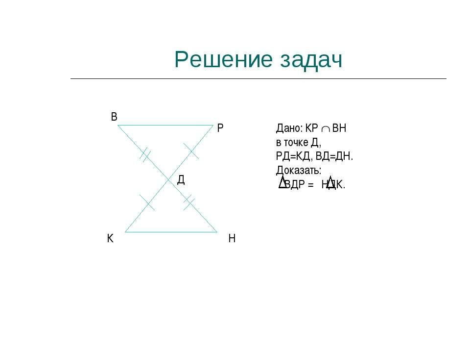 Решение задач К Н В Р Д Дано: КР ВН в точке Д, РД=КД, ВД=ДН. Доказать: ВДР = ...