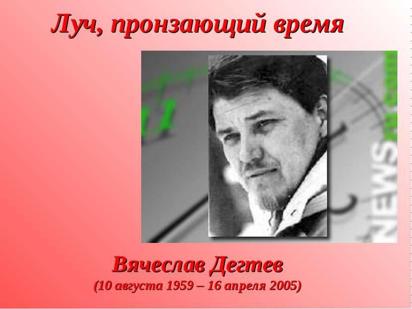 Луч, пронзающий время Вячеслав Дегтев (10 августа 1959 – 16 апреля 2005)