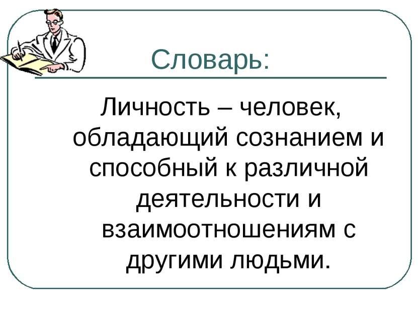 Словарь: Личность – человек, обладающий сознанием и способный к различной дея...
