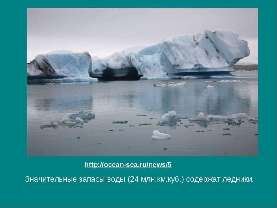 Значительные запасы воды (24 млн.км.куб.) содержат ледники. http://ocean-sea....