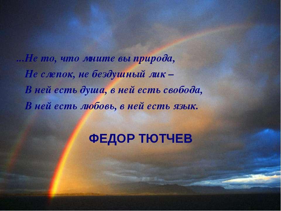 ...Не то, что мните вы природа, Не слепок, не бездушный лик – В ней есть душа...
