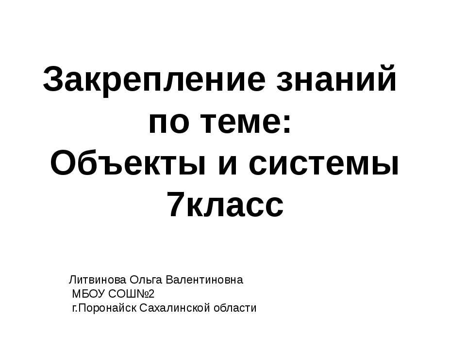 Закрепление знаний по теме: Объекты и системы 7класс Литвинова Ольга Валентин...