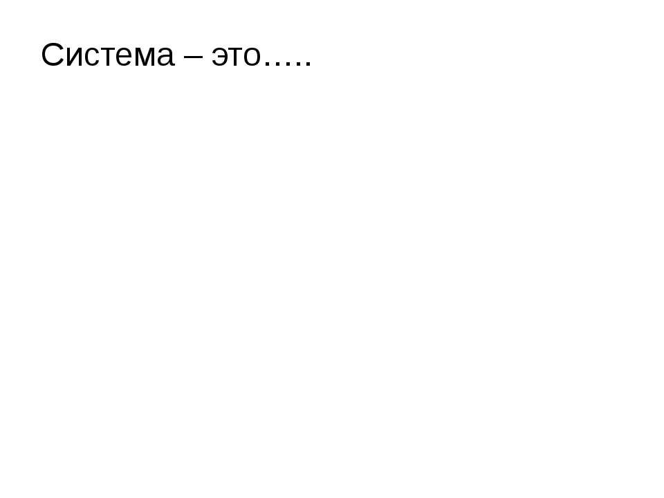 Система – это….. Литвинова Ольга Валентиновна МБОУ СОШ№2 г.Поронайск Сахалинс...