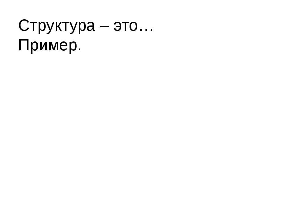 Структура – это… Пример. Литвинова Ольга Валентиновна МБОУ СОШ№2 г.Поронайск ...