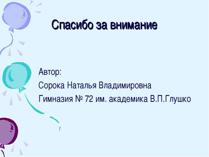 Спасибо за внимание Автор: Сорока Наталья Владимировна Гимназия № 72 им. акад...
