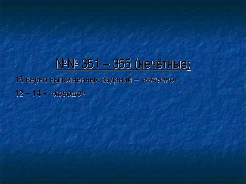 №№ 351 – 355 (нечётные) 15 верно выполненных заданий – «отлично» 12 – 14 – «х...