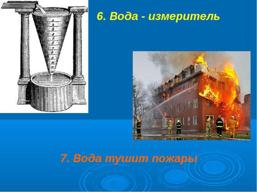 6. Вода - измеритель 7. Вода тушит пожары