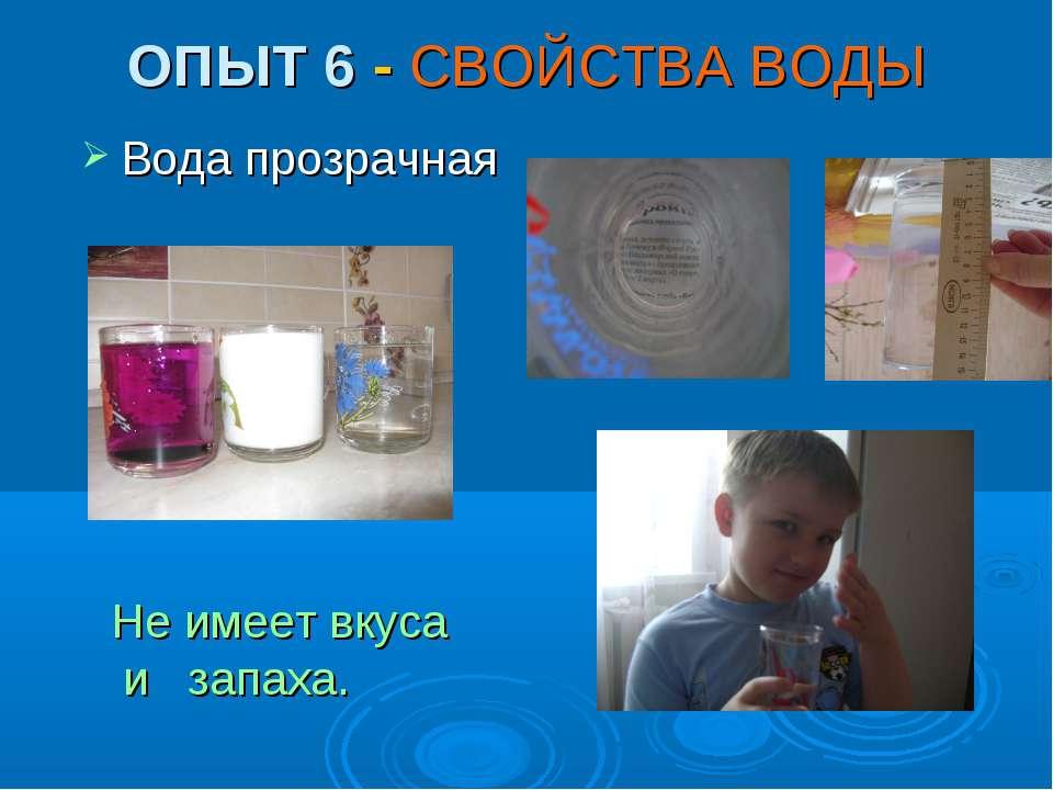 ОПЫТ 6 - СВОЙСТВА ВОДЫ Вода прозрачная Не имеет вкуса и запаха.