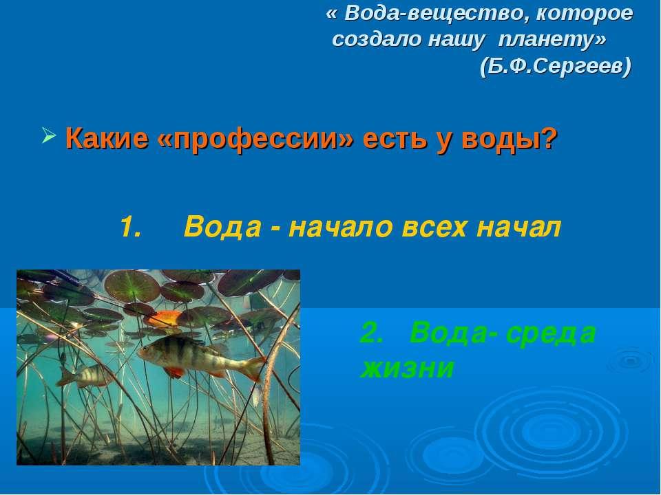 « Вода-вещество, которое создало нашу планету» (Б.Ф.Сергеев) Какие «профессии...