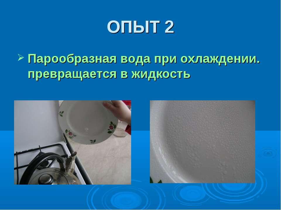 ОПЫТ 2 Парообразная вода при охлаждении. превращается в жидкость