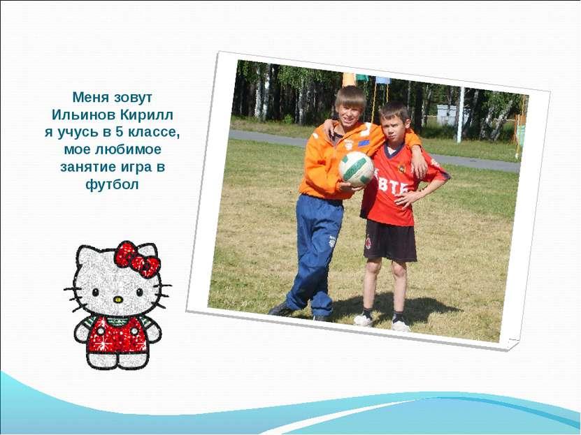 Меня зовут Ильинов Кирилл я учусь в 5 классе, мое любимое занятие игра в футбол