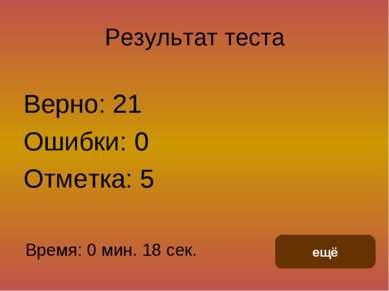 Результат теста Верно: 21 Ошибки: 0 Отметка: 5 Время: 0 мин. 18 сек. ещё испр...