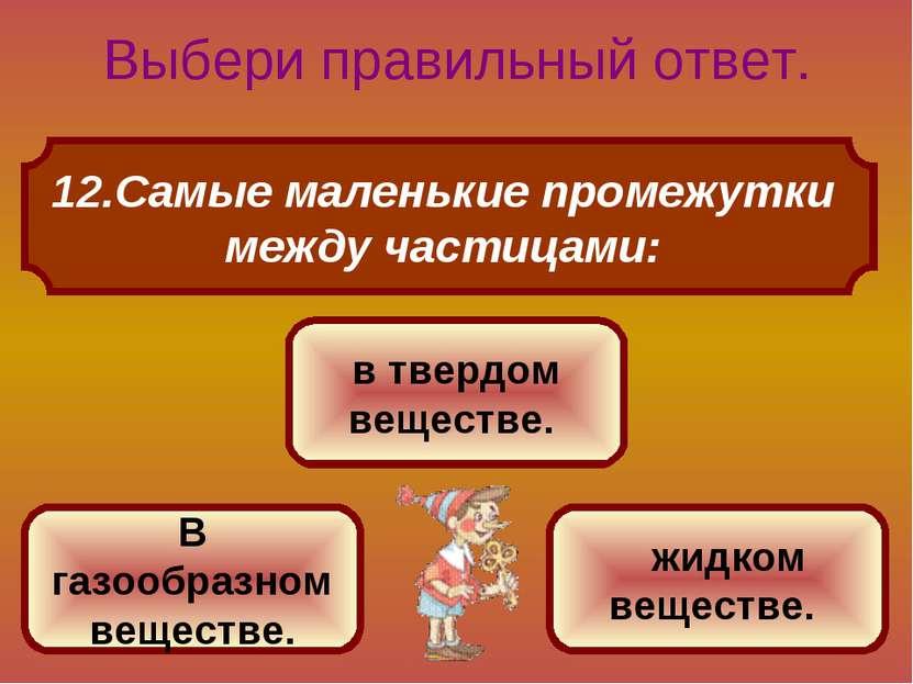 Самые маленькие промежутки между частицами: Выбери правильный ответ. в твердо...