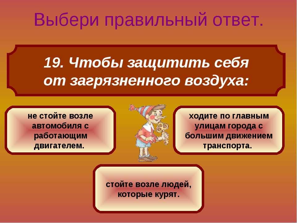19. Чтобы защитить себя от загрязненного воздуха: Выбери правильный ответ. не...