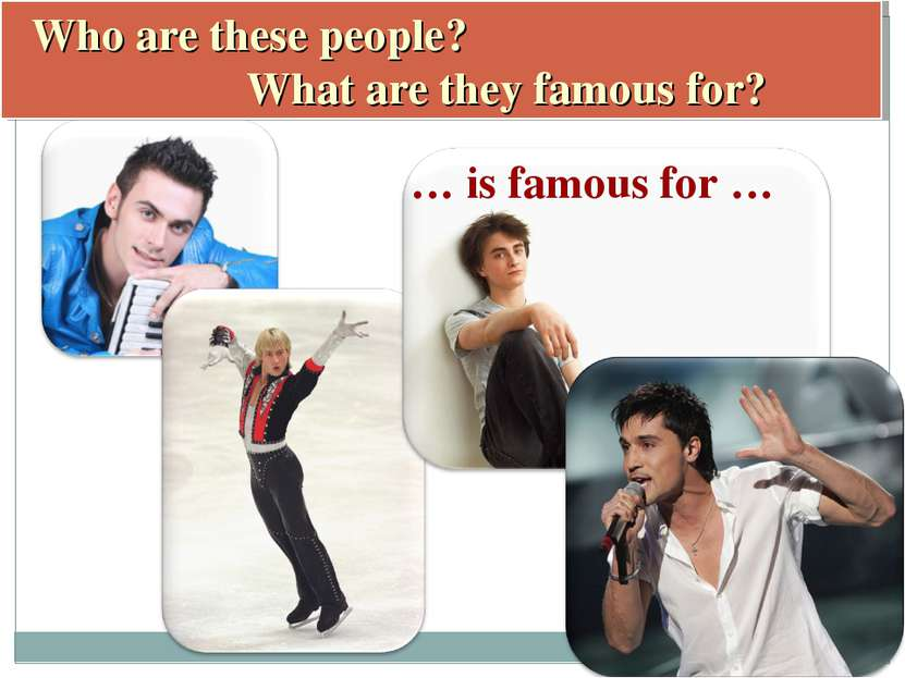 Who are these people? What are they famous for? … is famous for …