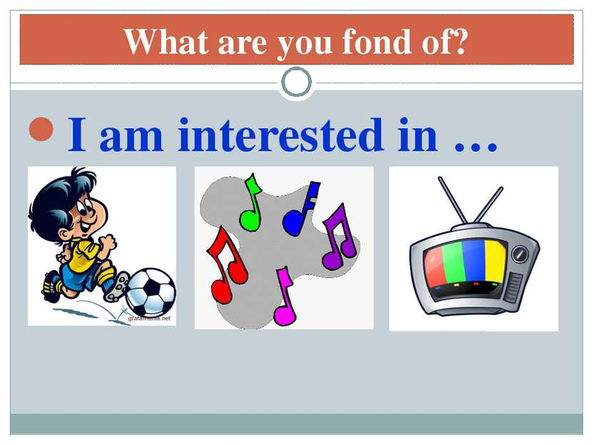 What are you fond of? I am interested in …