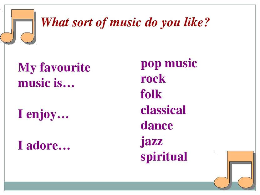What sort of music do you like? My favourite music is… I enjoy… I adore… pop ...