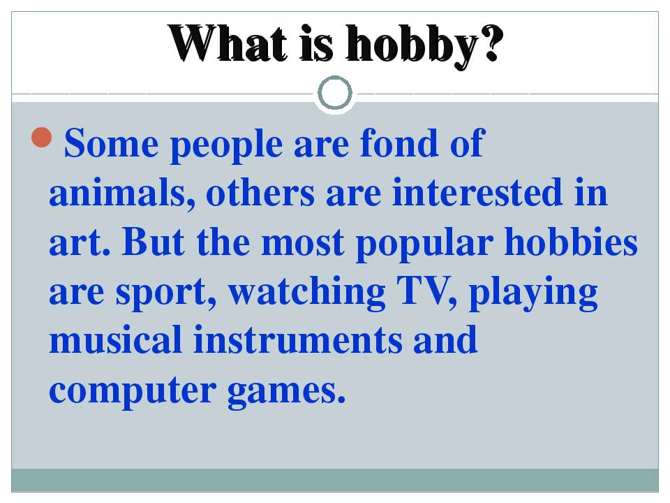 What is hobby? Some people are fond of animals, others are interested in art....