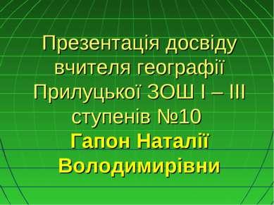Презентація досвіду вчителя географії Прилуцької ЗОШ I – III ступенів №10 Гап...