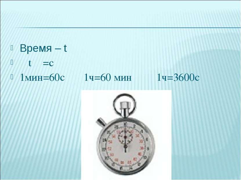 Время – t 〔 t 〕=c 1мин=60с 1ч=60 мин 1ч=3600с