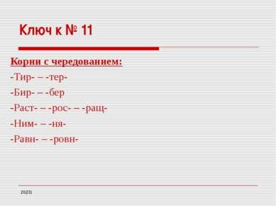 Ключ к № 11 Корни с чередованием: -Тир- – -тер- -Бир- – -бер -Раст- – -рос- –...