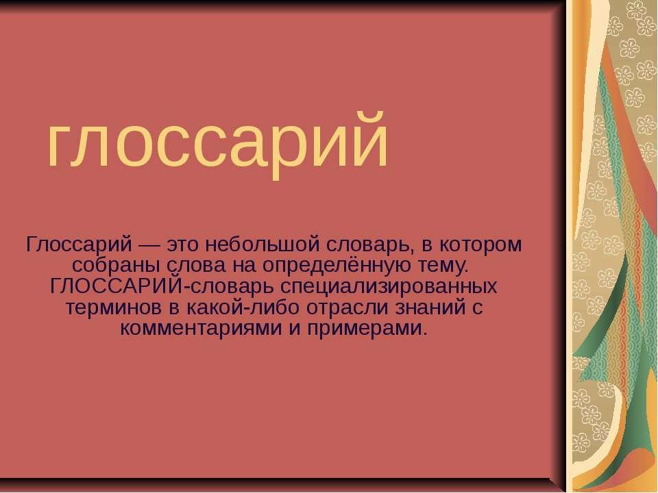 глоссарий Глоссарий — это небольшой словарь, в котором собраны слова на опред...