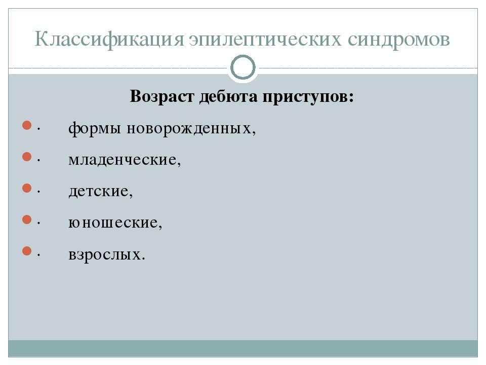 Классификация эпилептических синдромов Возраст дебюта приступов: · формы...