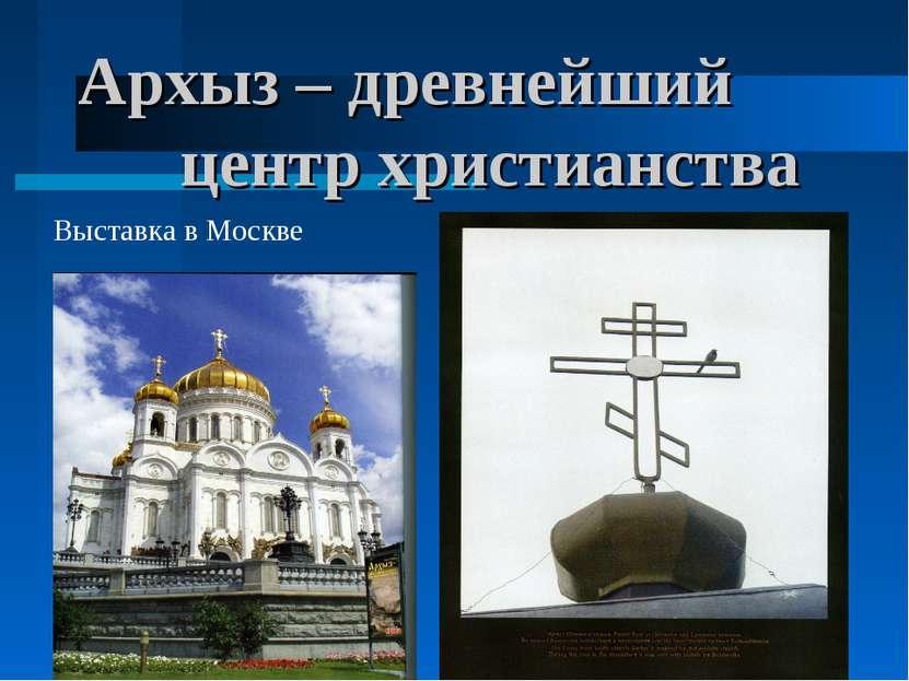 * * Архыз – древнейший центр христианства Выставка в Москве