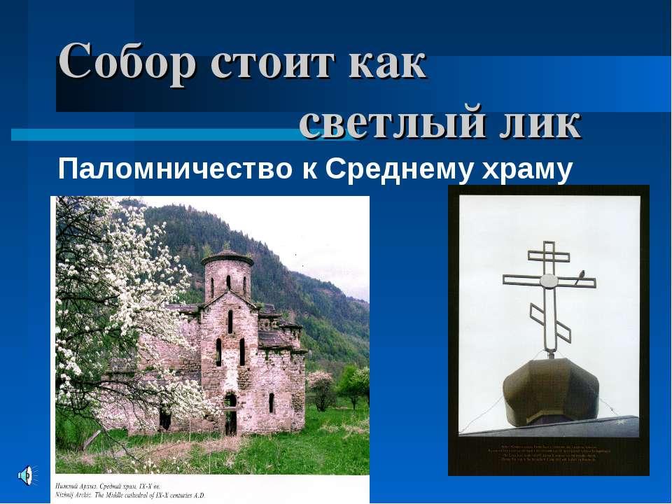 * * Собор стоит как светлый лик Паломничество к Среднему храму